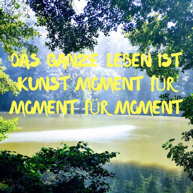 Das ganze Leben ist Kunst -Moment für Moment für Moment